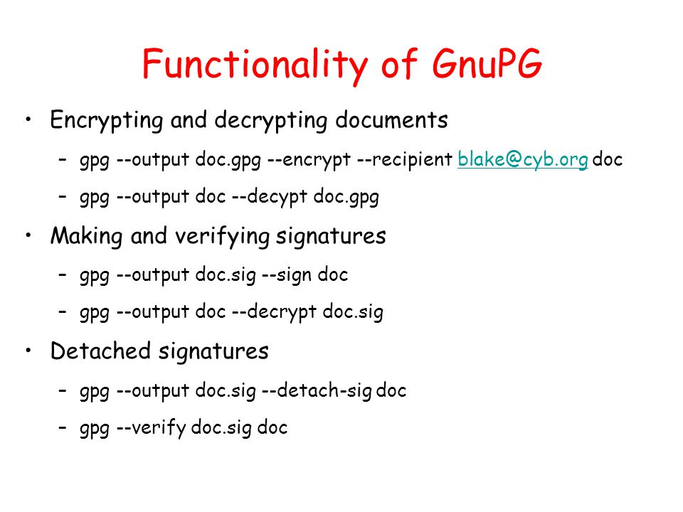 Functionality of GnuPG Encrypting and decrypting documents –gpg --output doc.gpg --encrypt --recipient blake@cyb.org docblake@cyb.org –gpg --output doc --decypt doc.gpg Making and verifying signatures –gpg --output doc.sig --sign doc –gpg --output doc --decrypt doc.sig Detached signatures –gpg --output doc.sig --detach-sig doc –gpg --verify doc.sig doc