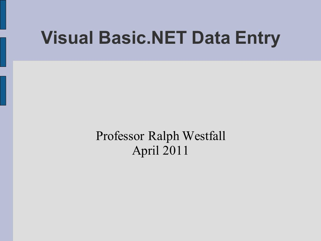 Visual Basic.NET Data Entry Professor Ralph Westfall April 2011