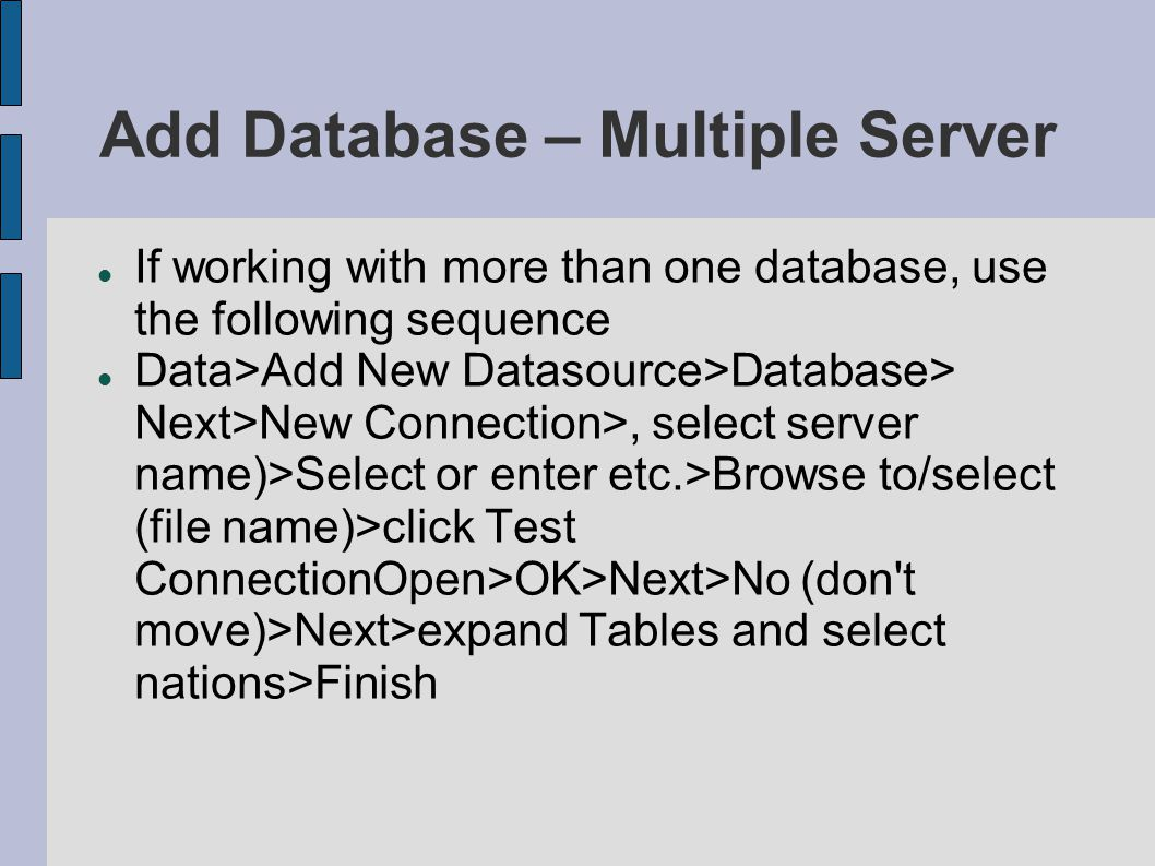 Add Database – Multiple Server If working with more than one database, use the following sequence Data>Add New Datasource>Database> Next>New Connection>, select server name)>Select or enter etc.>Browse to/select (file name)>click Test ConnectionOpen>OK>Next>No (don t move)>Next>expand Tables and select nations>Finish