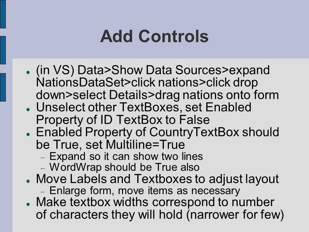 Add Controls (in VS) Data>Show Data Sources>expand NationsDataSet>click nations>click drop down>select Details>drag nations onto form Unselect other TextBoxes, set Enabled Property of ID TextBox to False Enabled Property of CountryTextBox should be True, set Multiline=True  Expand so it can show two lines  WordWrap should be True also Move Labels and Textboxes to adjust layout  Enlarge form, move items as necessary Make textbox widths correspond to number of characters they will hold (narrower for few)
