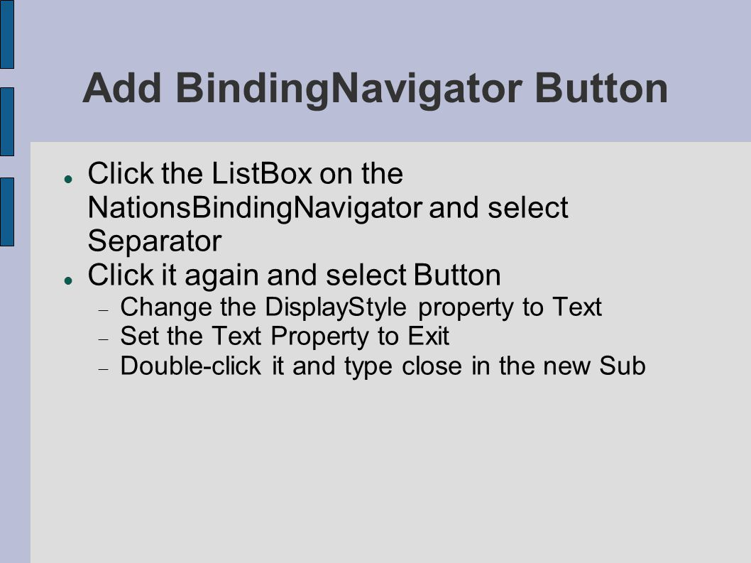 Add BindingNavigator Button Click the ListBox on the NationsBindingNavigator and select Separator Click it again and select Button  Change the DisplayStyle property to Text  Set the Text Property to Exit  Double-click it and type close in the new Sub
