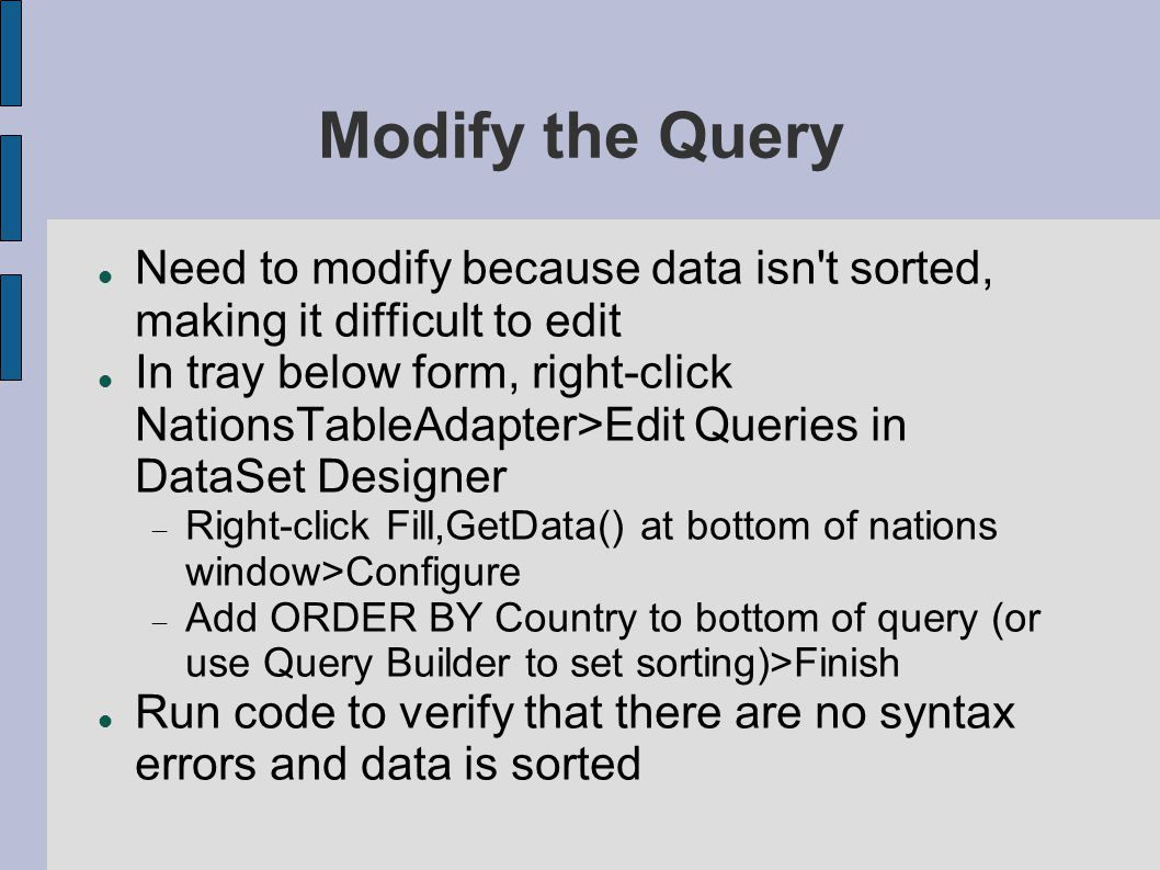 Modify the Query Need to modify because data isn t sorted, making it difficult to edit In tray below form, right-click NationsTableAdapter>Edit Queries in DataSet Designer  Right-click Fill,GetData() at bottom of nations window>Configure  Add ORDER BY Country to bottom of query (or use Query Builder to set sorting)>Finish Run code to verify that there are no syntax errors and data is sorted