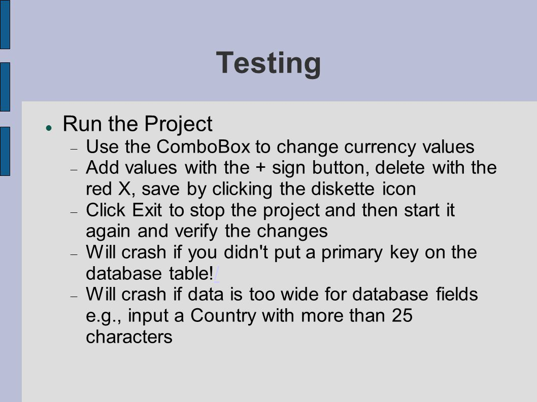 Testing Run the Project  Use the ComboBox to change currency values  Add values with the + sign button, delete with the red X, save by clicking the diskette icon  Click Exit to stop the project and then start it again and verify the changes  Will crash if you didn t put a primary key on the database table!//  Will crash if data is too wide for database fields e.g., input a Country with more than 25 characters