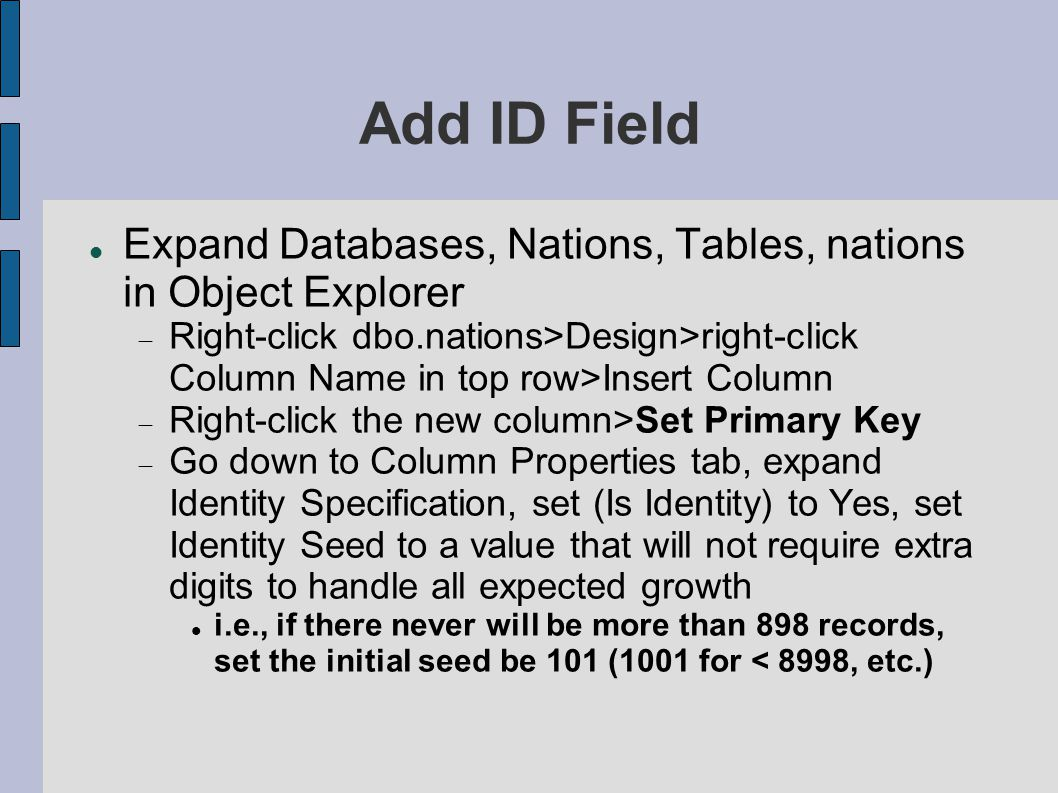 Add ID Field Expand Databases, Nations, Tables, nations in Object Explorer  Right-click dbo.nations>Design>right-click Column Name in top row>Insert Column  Right-click the new column>Set Primary Key  Go down to Column Properties tab, expand Identity Specification, set (Is Identity) to Yes, set Identity Seed to a value that will not require extra digits to handle all expected growth i.e., if there never will be more than 898 records, set the initial seed be 101 (1001 for < 8998, etc.)