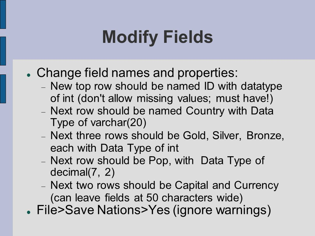 Modify Fields Change field names and properties:  New top row should be named ID with datatype of int (don t allow missing values; must have!)  Next row should be named Country with Data Type of varchar(20)‏  Next three rows should be Gold, Silver, Bronze, each with Data Type of int  Next row should be Pop, with Data Type of decimal(7, 2)‏  Next two rows should be Capital and Currency (can leave fields at 50 characters wide) File>Save Nations>Yes (ignore warnings)‏