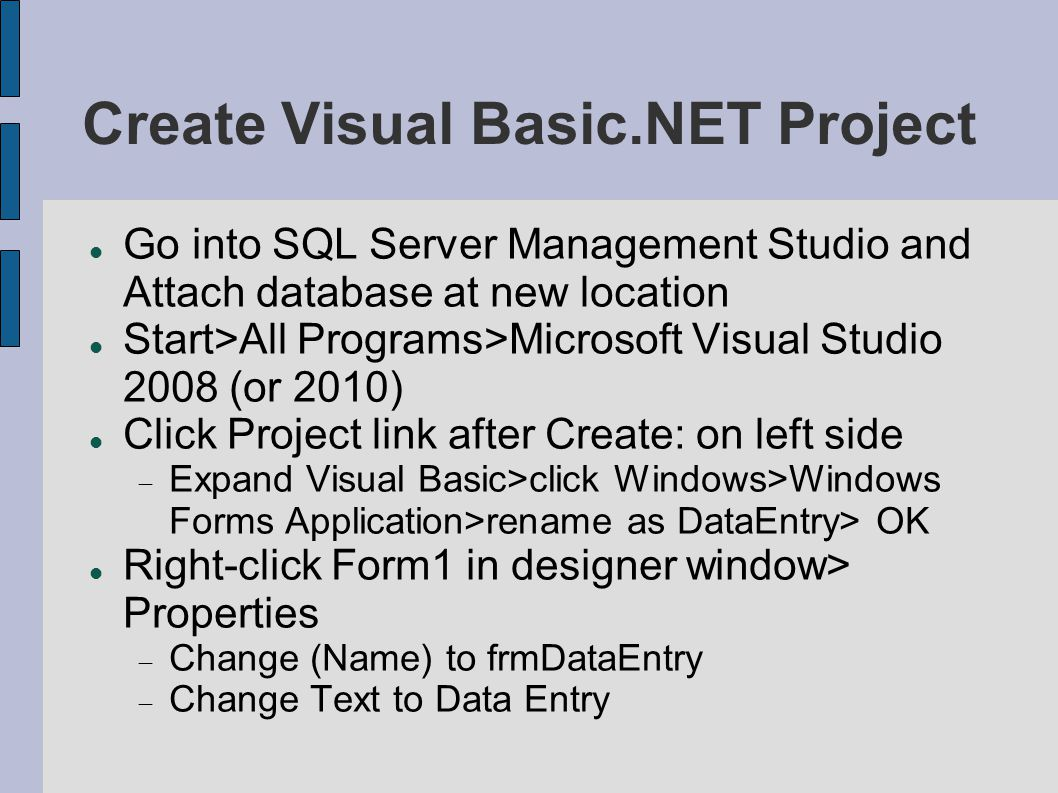 Create Visual Basic.NET Project Go into SQL Server Management Studio and Attach database at new location Start>All Programs>Microsoft Visual Studio 2008 (or 2010) Click Project link after Create: on left side  Expand Visual Basic>click Windows>Windows Forms Application>rename as DataEntry> OK Right-click Form1 in designer window> Properties  Change (Name) to frmDataEntry  Change Text to Data Entry