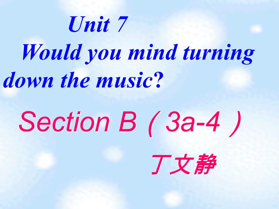 Unit 7 Would you mind turning down the music Section B ( 3a-4 ) 丁文静