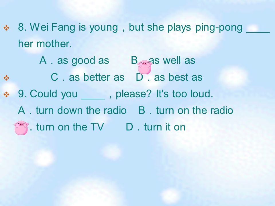  8. Wei Fang is young , but she plays ping-pong ____ her mother.