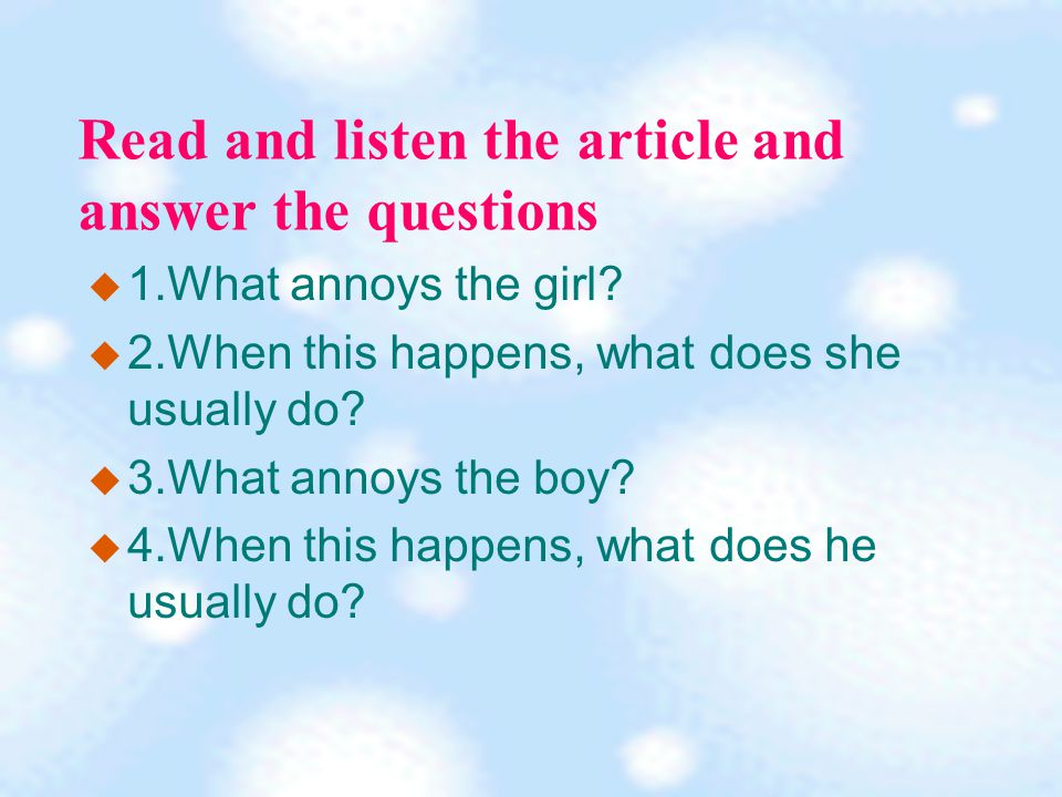 Read and listen the article and answer the questions  1.What annoys the girl.