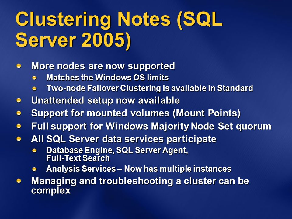 Clustering Notes (SQL Server 2005) More nodes are now supported Matches the Windows OS limits Two-node Failover Clustering is available in Standard Unattended setup now available Support for mounted volumes (Mount Points) Full support for Windows Majority Node Set quorum All SQL Server data services participate Database Engine, SQL Server Agent, Full-Text Search Analysis Services – Now has multiple instances Managing and troubleshooting a cluster can be complex
