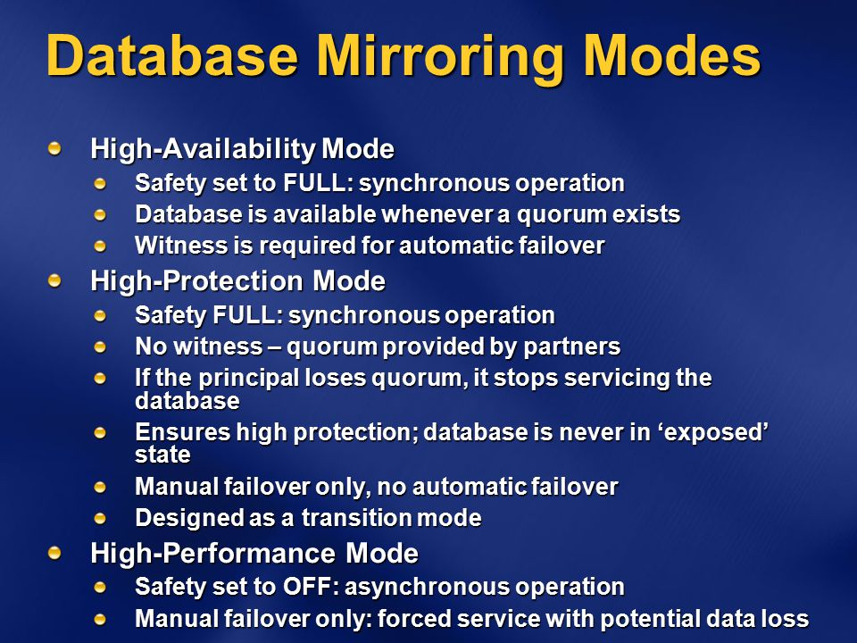 Database Mirroring Modes High-Availability Mode Safety set to FULL: synchronous operation Database is available whenever a quorum exists Witness is required for automatic failover High-Protection Mode Safety FULL: synchronous operation No witness – quorum provided by partners If the principal loses quorum, it stops servicing the database Ensures high protection; database is never in 'exposed' state Manual failover only, no automatic failover Designed as a transition mode High-Performance Mode Safety set to OFF: asynchronous operation Manual failover only: forced service with potential data loss