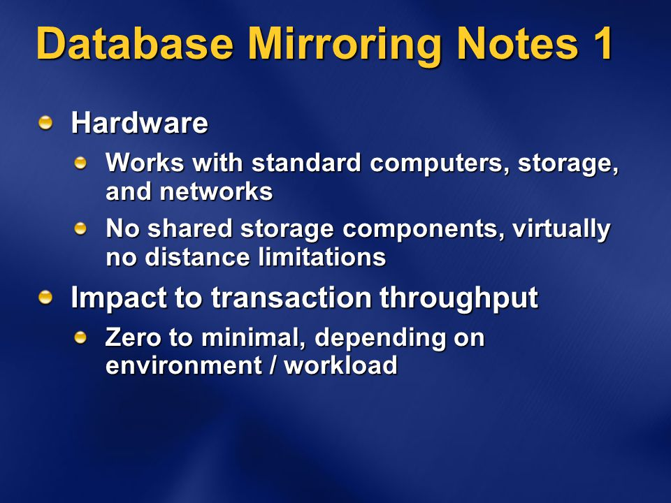 Database Mirroring Notes 1 Hardware Works with standard computers, storage, and networks No shared storage components, virtually no distance limitations Impact to transaction throughput Zero to minimal, depending on environment / workload