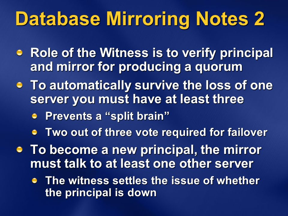 Database Mirroring Notes 2 Role of the Witness is to verify principal and mirror for producing a quorum To automatically survive the loss of one server you must have at least three Prevents a split brain Two out of three vote required for failover To become a new principal, the mirror must talk to at least one other server The witness settles the issue of whether the principal is down