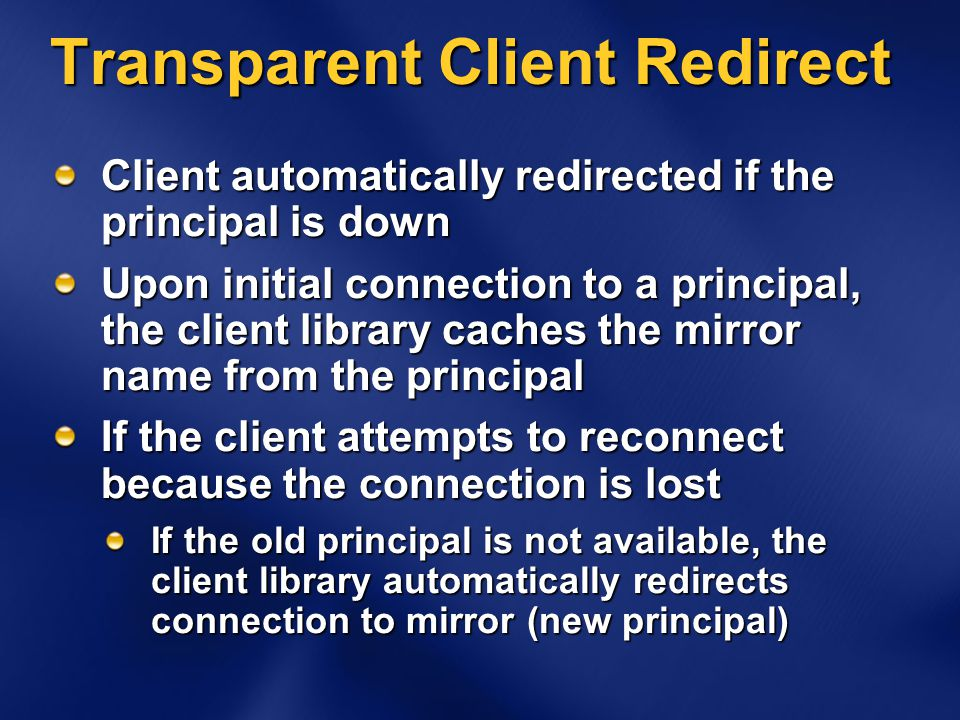 Transparent Client Redirect Client automatically redirected if the principal is down Upon initial connection to a principal, the client library caches the mirror name from the principal If the client attempts to reconnect because the connection is lost If the old principal is not available, the client library automatically redirects connection to mirror (new principal)