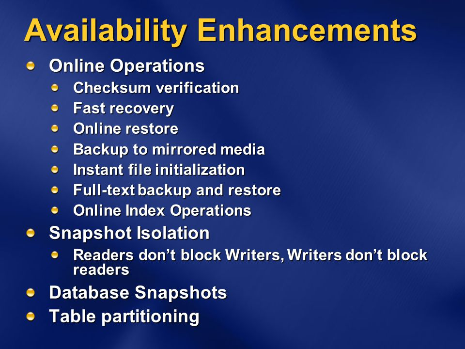 Availability Enhancements Online Operations Checksum verification Fast recovery Online restore Backup to mirrored media Instant file initialization Full-text backup and restore Online Index Operations Snapshot Isolation Readers don't block Writers, Writers don't block readers Database Snapshots Table partitioning