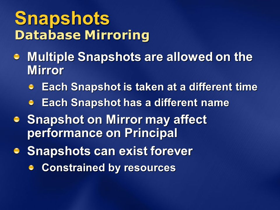 Snapshots Database Mirroring Multiple Snapshots are allowed on the Mirror Each Snapshot is taken at a different time Each Snapshot has a different name Snapshot on Mirror may affect performance on Principal Snapshots can exist forever Constrained by resources