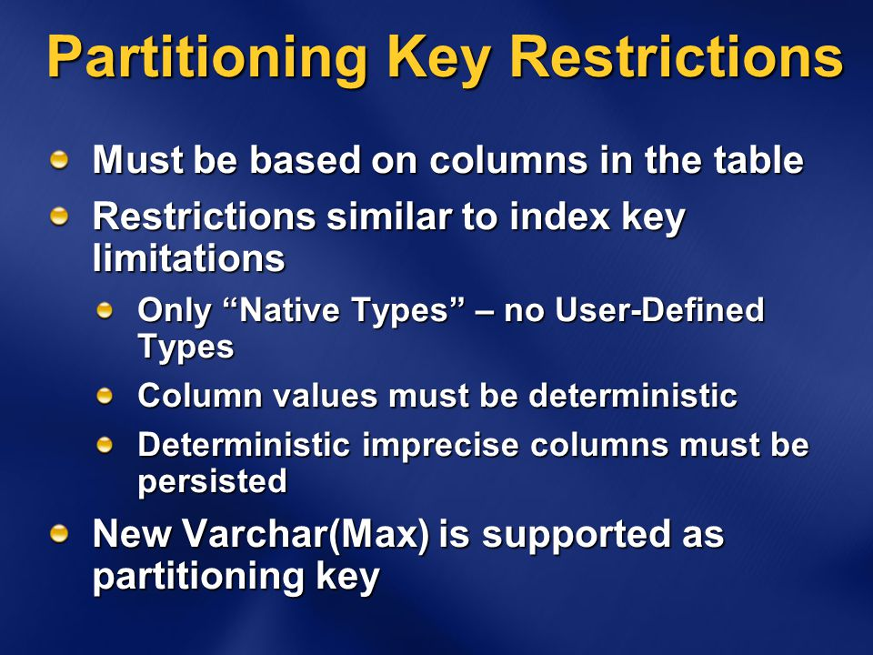 Partitioning Key Restrictions Must be based on columns in the table Restrictions similar to index key limitations Only Native Types – no User-Defined Types Column values must be deterministic Deterministic imprecise columns must be persisted New Varchar(Max) is supported as partitioning key