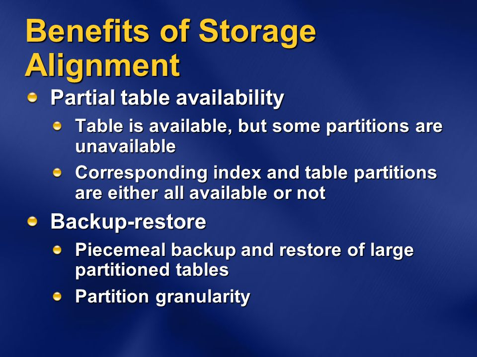 Benefits of Storage Alignment Partial table availability Table is available, but some partitions are unavailable Corresponding index and table partitions are either all available or not Backup-restore Piecemeal backup and restore of large partitioned tables Partition granularity
