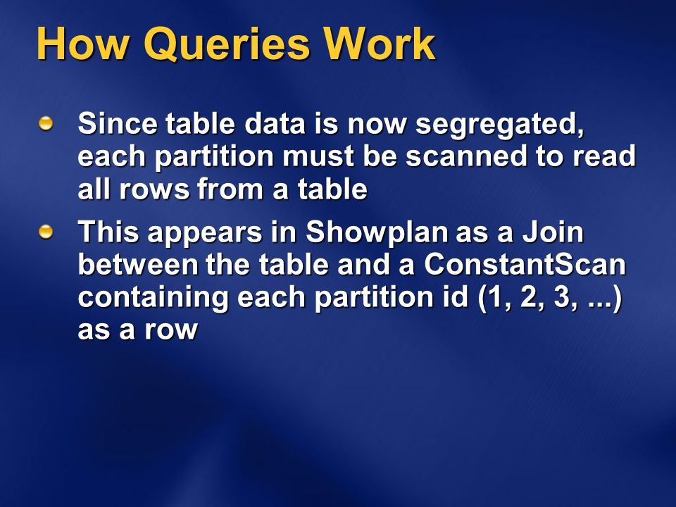 How Queries Work Since table data is now segregated, each partition must be scanned to read all rows from a table This appears in Showplan as a Join between the table and a ConstantScan containing each partition id (1, 2, 3,...) as a row