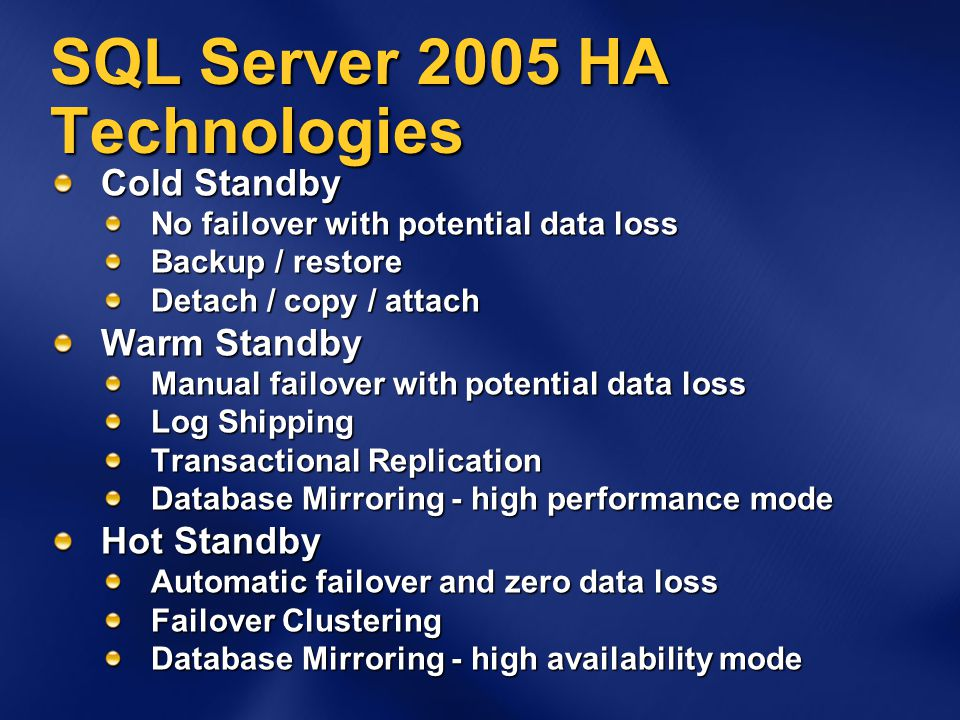 SQL Server 2005 HA Technologies Cold Standby No failover with potential data loss Backup / restore Detach / copy / attach Warm Standby Manual failover with potential data loss Log Shipping Transactional Replication Database Mirroring - high performance mode Hot Standby Automatic failover and zero data loss Failover Clustering Database Mirroring - high availability mode