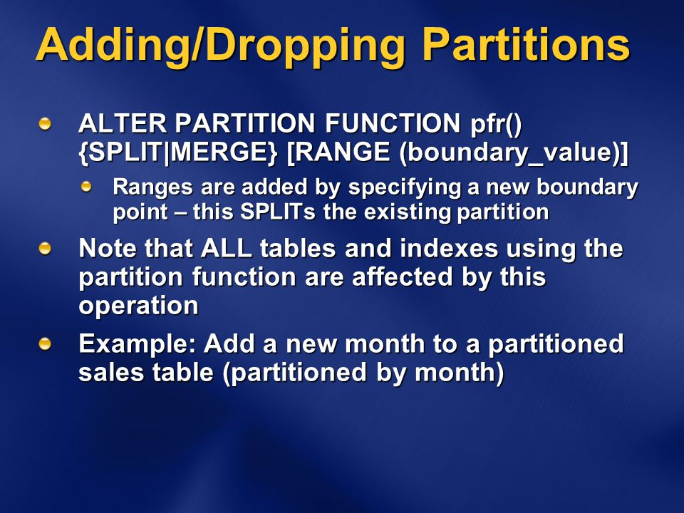 Adding/Dropping Partitions ALTER PARTITION FUNCTION pfr() {SPLIT|MERGE} [RANGE (boundary_value)] Ranges are added by specifying a new boundary point – this SPLITs the existing partition Note that ALL tables and indexes using the partition function are affected by this operation Example: Add a new month to a partitioned sales table (partitioned by month)