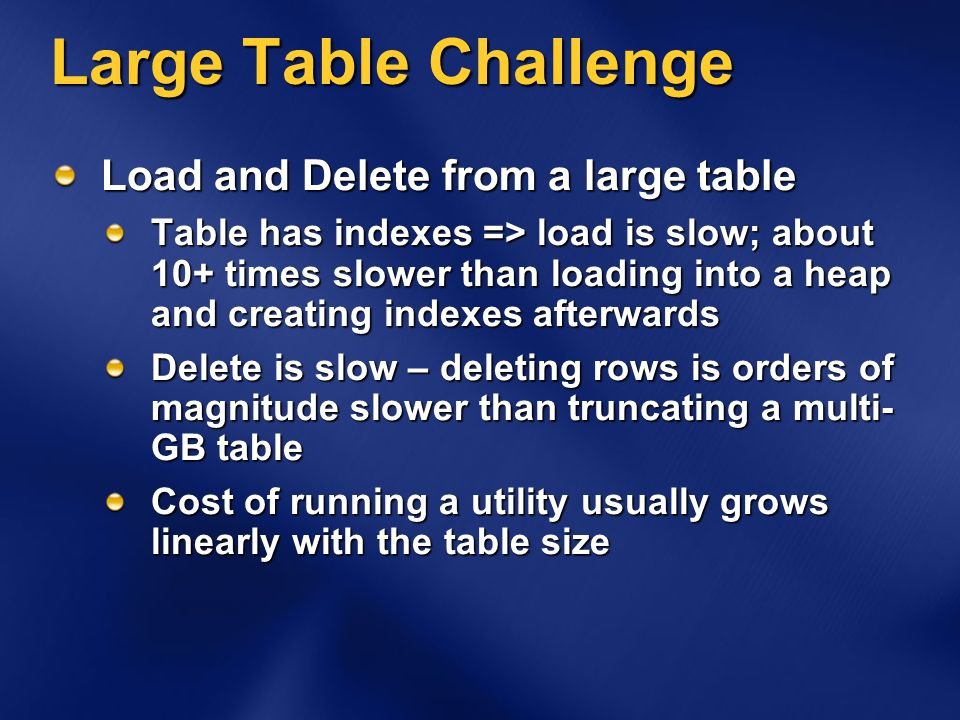 Large Table Challenge Load and Delete from a large table Table has indexes => load is slow; about 10+ times slower than loading into a heap and creating indexes afterwards Delete is slow – deleting rows is orders of magnitude slower than truncating a multi- GB table Cost of running a utility usually grows linearly with the table size