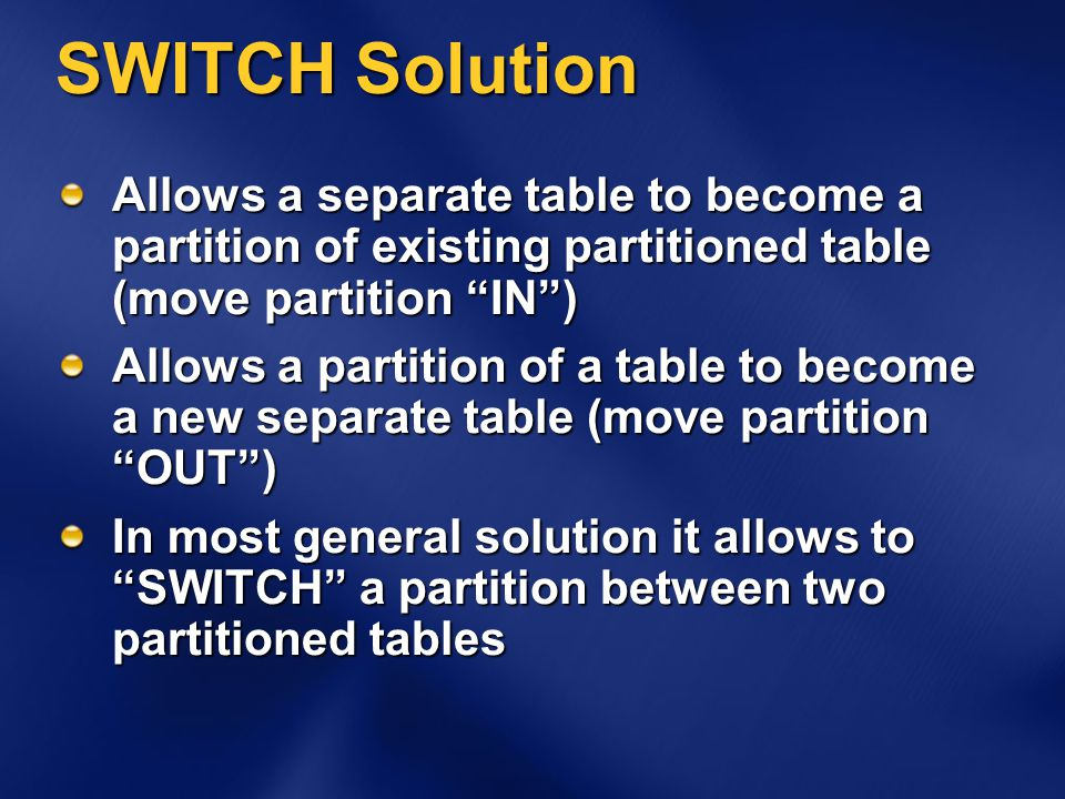 SWITCH Solution Allows a separate table to become a partition of existing partitioned table (move partition IN ) Allows a partition of a table to become a new separate table (move partition OUT ) In most general solution it allows to SWITCH a partition between two partitioned tables