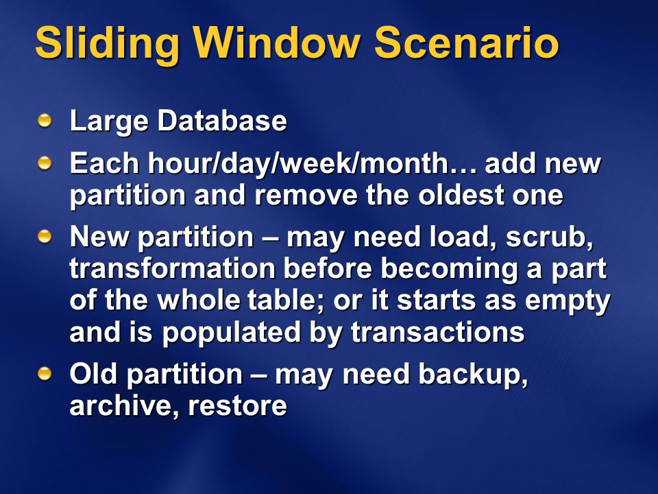 Sliding Window Scenario Large Database Each hour/day/week/month… add new partition and remove the oldest one New partition – may need load, scrub, transformation before becoming a part of the whole table; or it starts as empty and is populated by transactions Old partition – may need backup, archive, restore