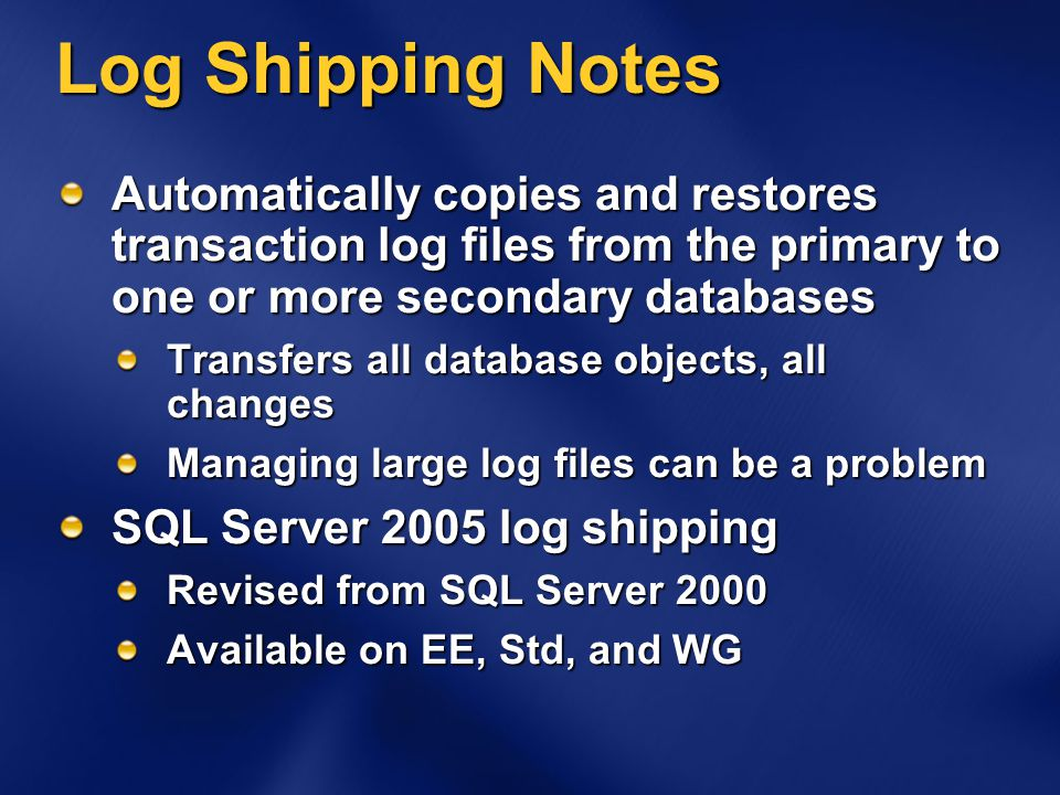 Log Shipping Notes Automatically copies and restores transaction log files from the primary to one or more secondary databases Transfers all database objects, all changes Managing large log files can be a problem SQL Server 2005 log shipping Revised from SQL Server 2000 Available on EE, Std, and WG