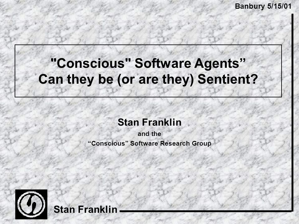 Banbury 5/15/01 Stan Franklin Conscious Software Agents Can they be (or are they) Sentient.