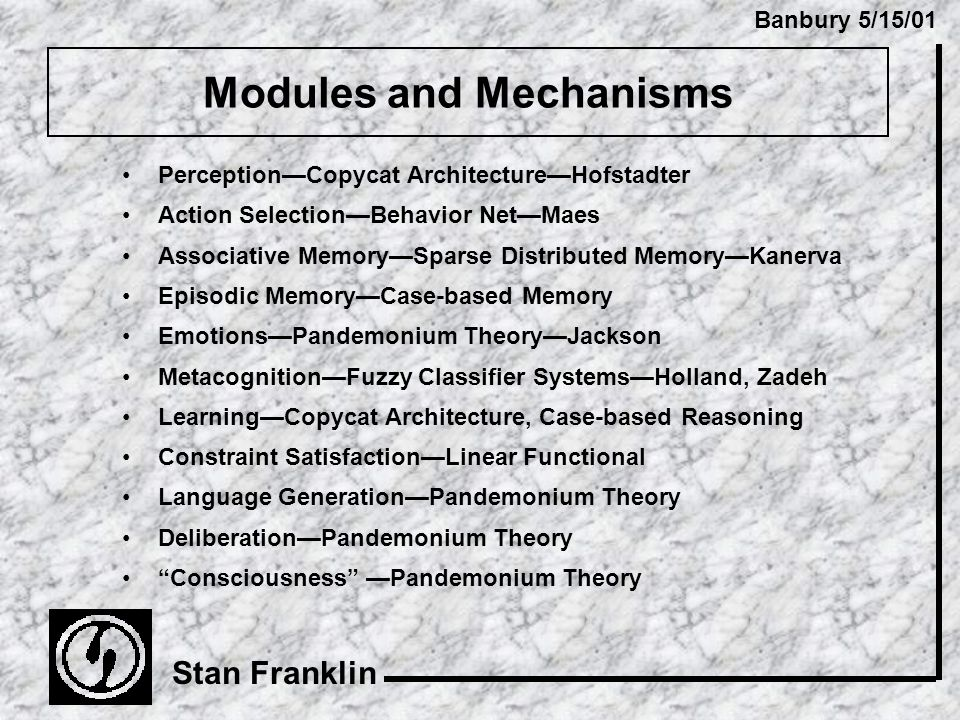Banbury 5/15/01 Stan Franklin Modules and Mechanisms Perception—Copycat Architecture—Hofstadter Action Selection—Behavior Net—Maes Associative Memory—Sparse Distributed Memory—Kanerva Episodic Memory—Case-based Memory Emotions—Pandemonium Theory—Jackson Metacognition—Fuzzy Classifier Systems—Holland, Zadeh Learning—Copycat Architecture, Case-based Reasoning Constraint Satisfaction—Linear Functional Language Generation—Pandemonium Theory Deliberation—Pandemonium Theory Consciousness —Pandemonium Theory