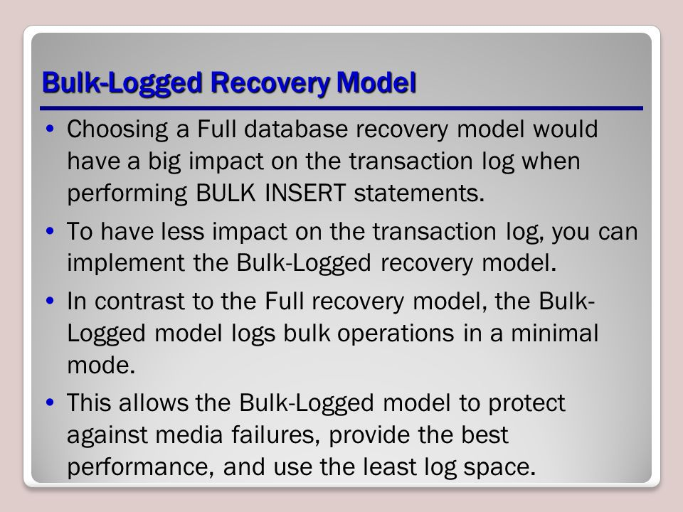 Bulk-Logged Recovery Model Choosing a Full database recovery model would have a big impact on the transaction log when performing BULK INSERT statements.
