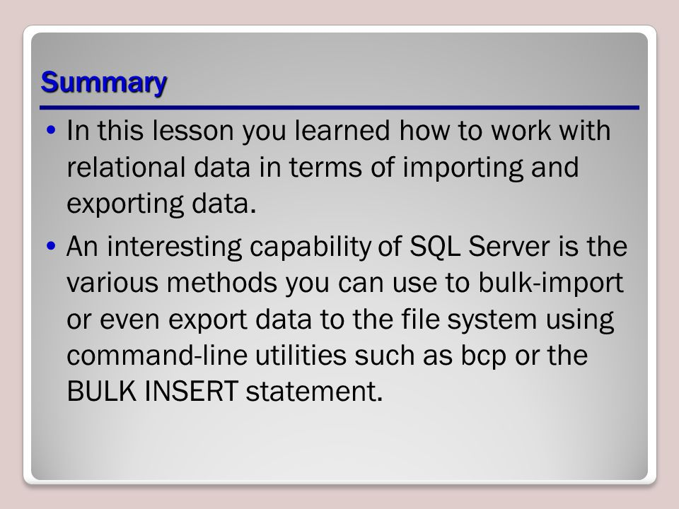 Summary In this lesson you learned how to work with relational data in terms of importing and exporting data.