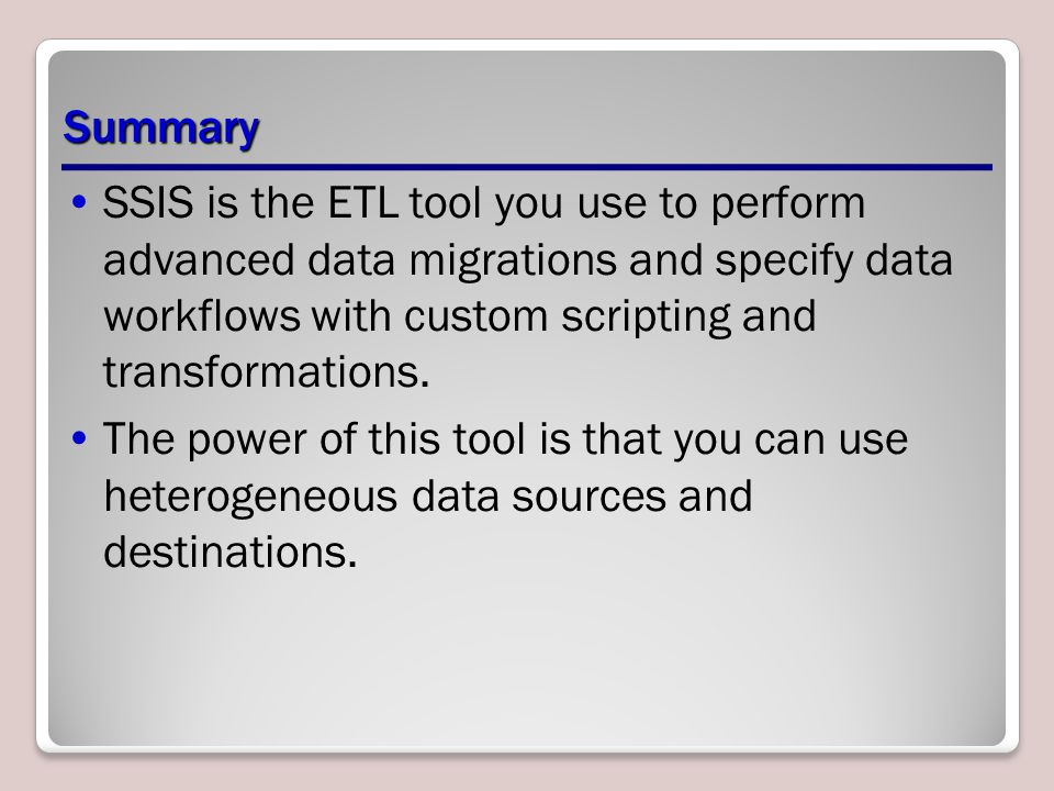 Summary SSIS is the ETL tool you use to perform advanced data migrations and specify data workflows with custom scripting and transformations.