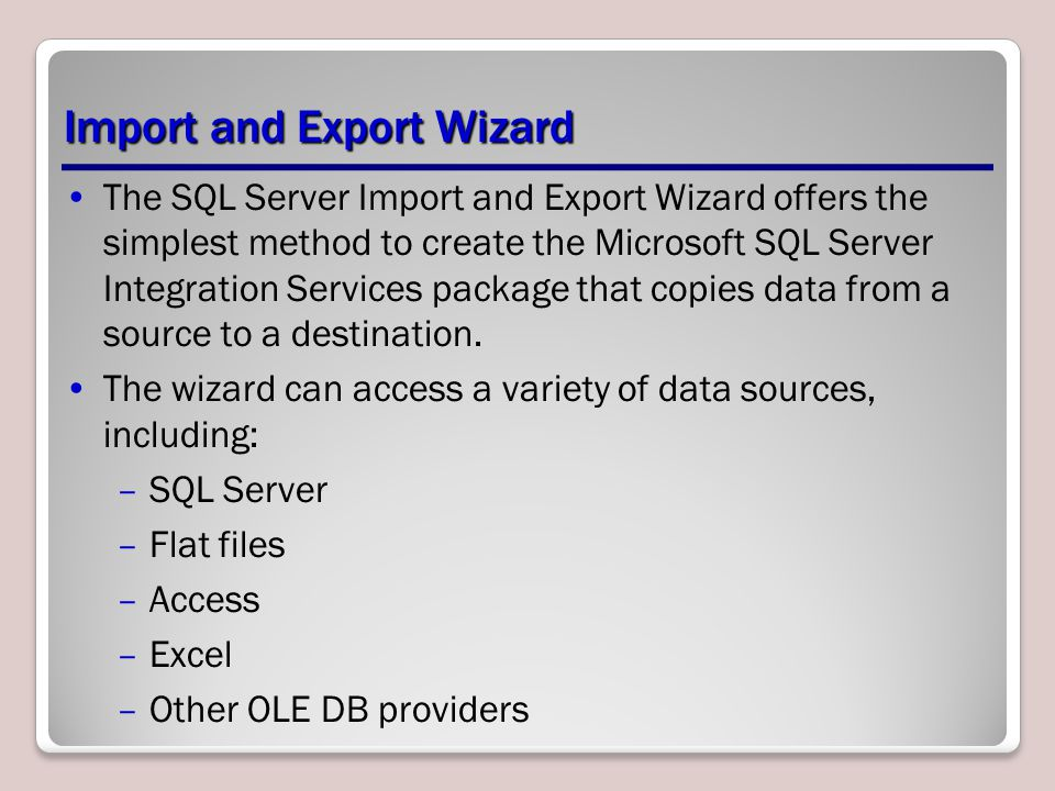 Import and Export Wizard The SQL Server Import and Export Wizard offers the simplest method to create the Microsoft SQL Server Integration Services package that copies data from a source to a destination.