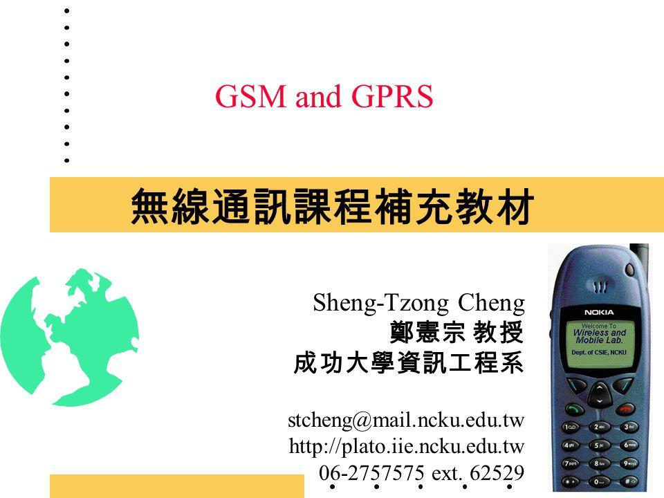 無線通訊課程補充教材 Sheng-Tzong Cheng 鄭憲宗 教授 成功大學資訊工程系 stcheng@mail.ncku.edu.tw http://plato.iie.ncku.edu.tw 06-2757575 ext. 62529 GSM and GPRS