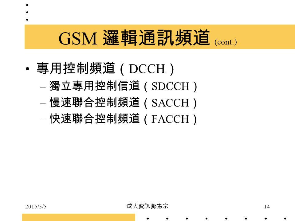 2015/5/5 成大資訊 鄭憲宗 14 GSM 邏輯通訊頻道 (cont.) 專用控制頻道( DCCH ) – 獨立專用控制信道( SDCCH ) – 慢速聯合控制頻道( SACCH ) – 快速聯合控制頻道( FACCH )