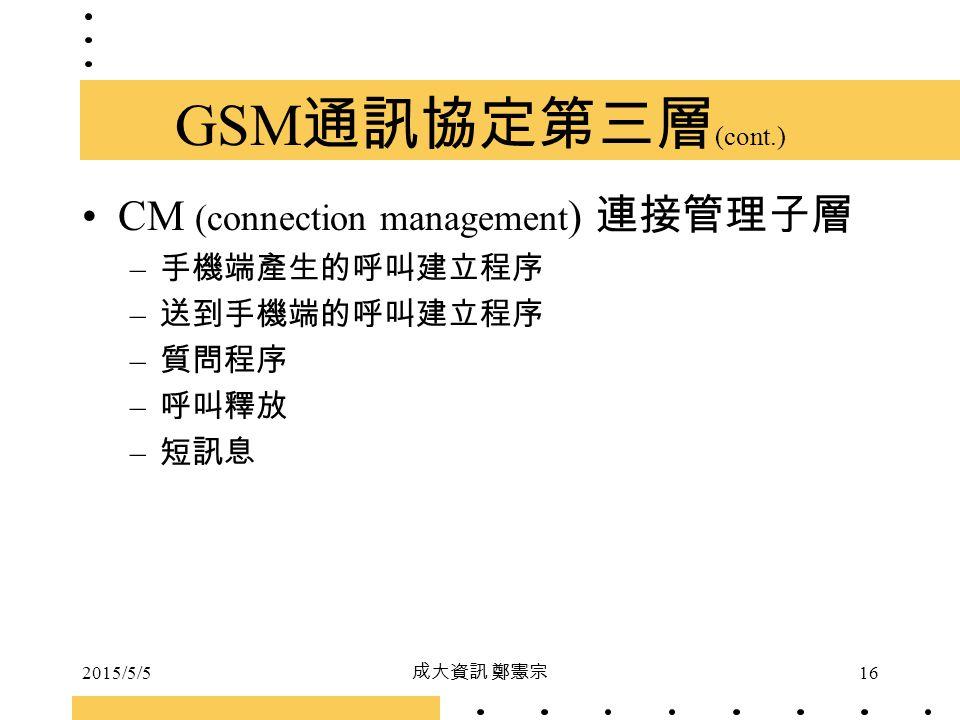 2015/5/5 成大資訊 鄭憲宗 16 GSM 通訊協定第三層 (cont.) CM (connection management ) 連接管理子層 – 手機端產生的呼叫建立程序 – 送到手機端的呼叫建立程序 – 質問程序 – 呼叫釋放 – 短訊息
