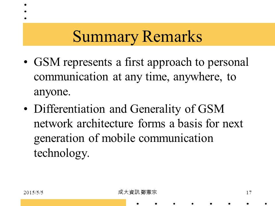 2015/5/5 成大資訊 鄭憲宗 17 Summary Remarks GSM represents a first approach to personal communication at any time, anywhere, to anyone. Differentiation and G