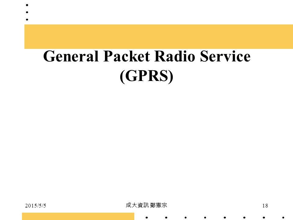 2015/5/5 成大資訊 鄭憲宗 18 General Packet Radio Service (GPRS)