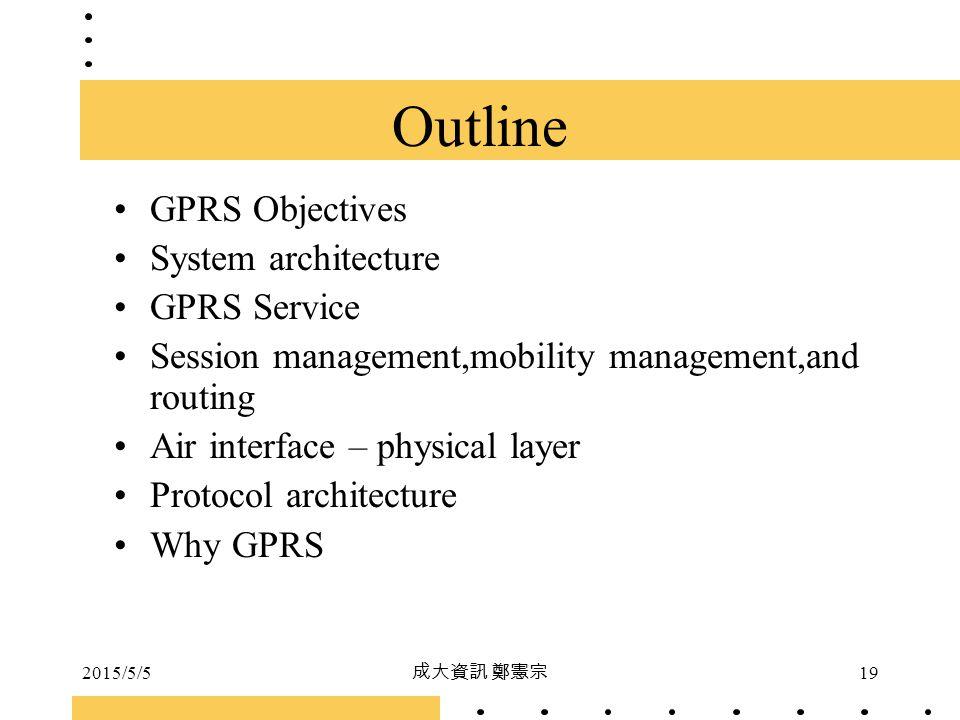 2015/5/5 成大資訊 鄭憲宗 19 Outline GPRS Objectives System architecture GPRS Service Session management,mobility management,and routing Air interface – physi