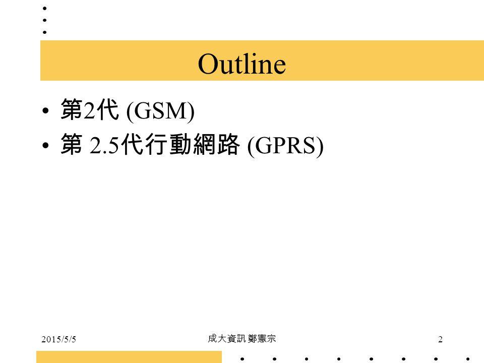 2015/5/5 成大資訊 鄭憲宗 2 Outline 第 2 代 (GSM) 第 2.5 代行動網路 (GPRS)