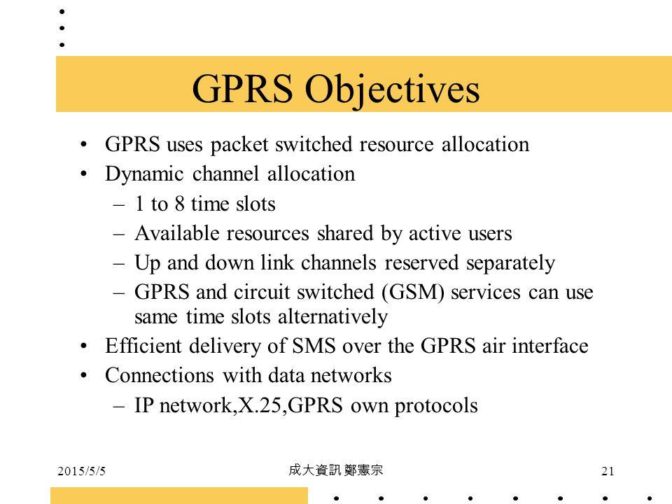 2015/5/5 成大資訊 鄭憲宗 21 GPRS Objectives GPRS uses packet switched resource allocation Dynamic channel allocation –1 to 8 time slots –Available resources