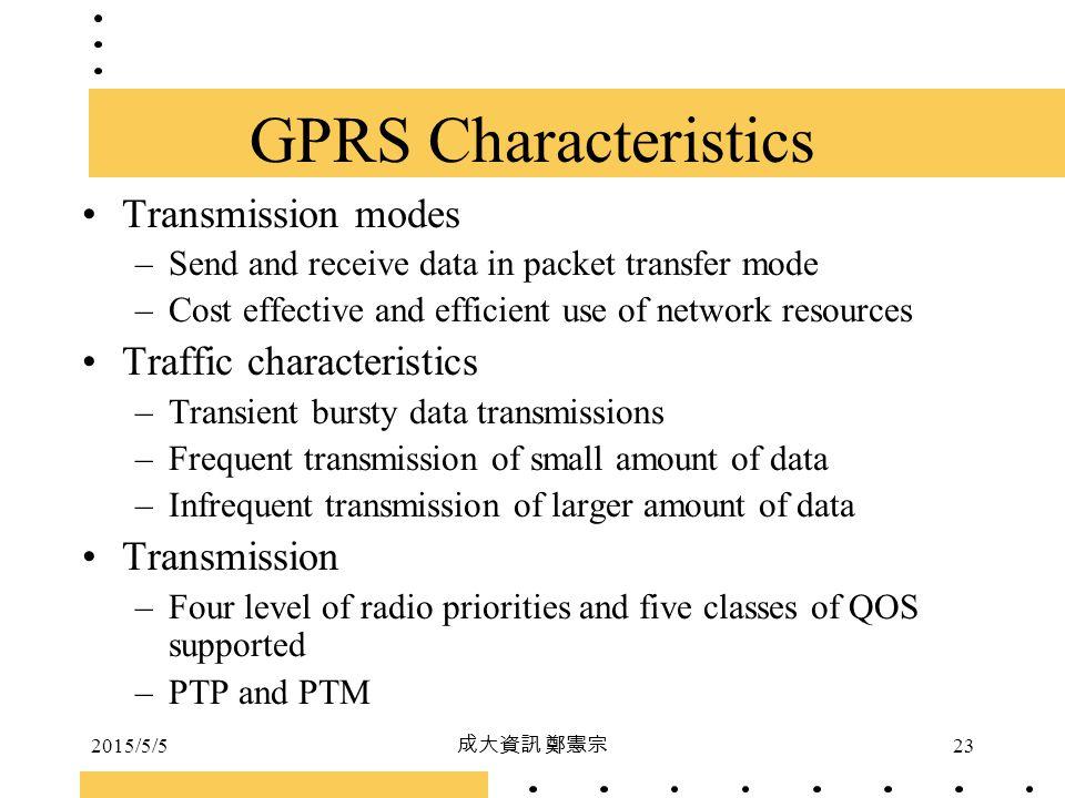 2015/5/5 成大資訊 鄭憲宗 23 GPRS Characteristics Transmission modes –Send and receive data in packet transfer mode –Cost effective and efficient use of netwo
