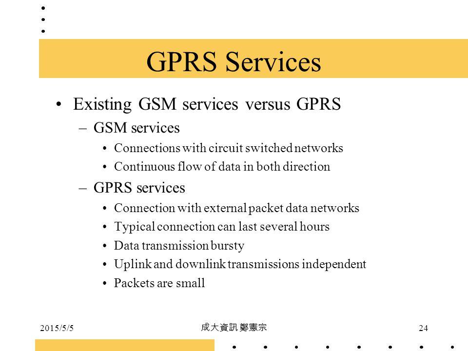 2015/5/5 成大資訊 鄭憲宗 24 GPRS Services Existing GSM services versus GPRS –GSM services Connections with circuit switched networks Continuous flow of data