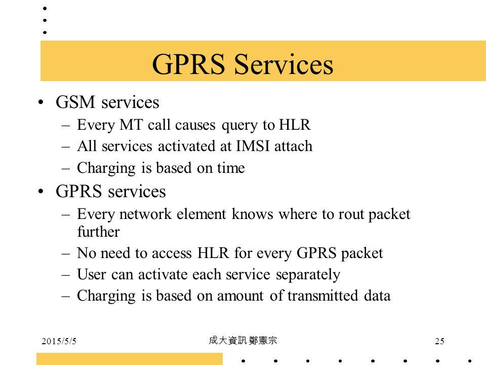 2015/5/5 成大資訊 鄭憲宗 25 GPRS Services GSM services –Every MT call causes query to HLR –All services activated at IMSI attach –Charging is based on time G