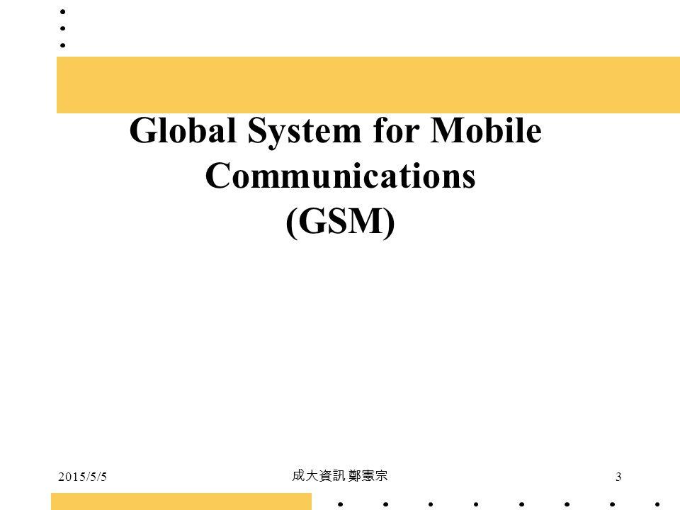 2015/5/5 成大資訊 鄭憲宗 3 Global System for Mobile Communications (GSM)
