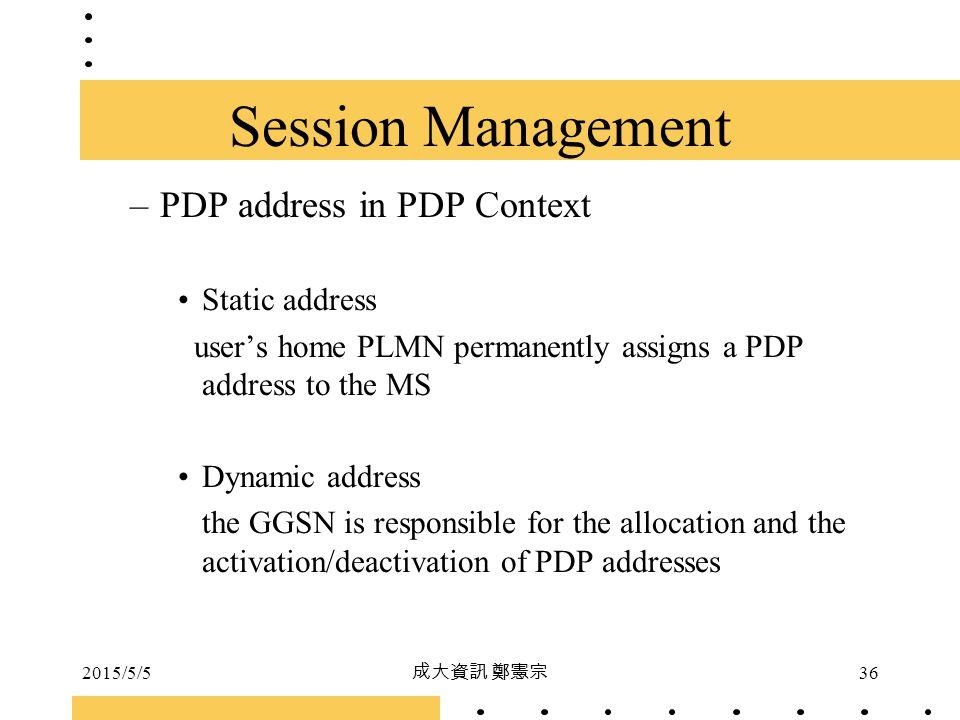2015/5/5 成大資訊 鄭憲宗 36 –PDP address in PDP Context Static address user's home PLMN permanently assigns a PDP address to the MS Dynamic address the GGSN