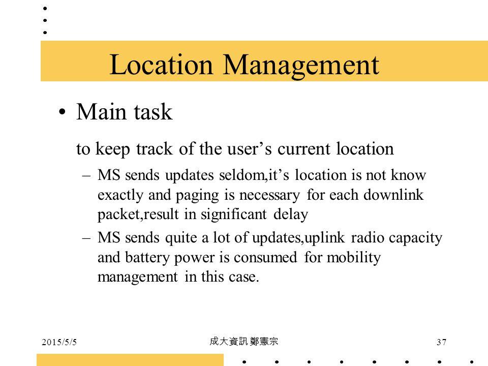 2015/5/5 成大資訊 鄭憲宗 37 Location Management Main task to keep track of the user's current location –MS sends updates seldom,it's location is not know exa