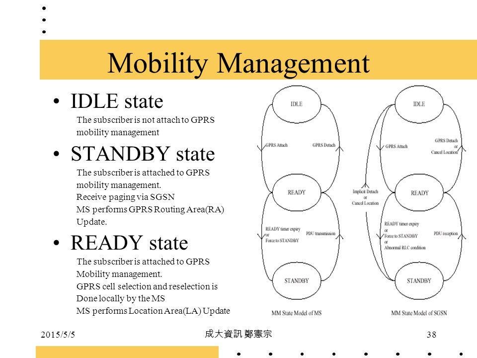 2015/5/5 成大資訊 鄭憲宗 38 IDLE state The subscriber is not attach to GPRS mobility management STANDBY state The subscriber is attached to GPRS mobility man